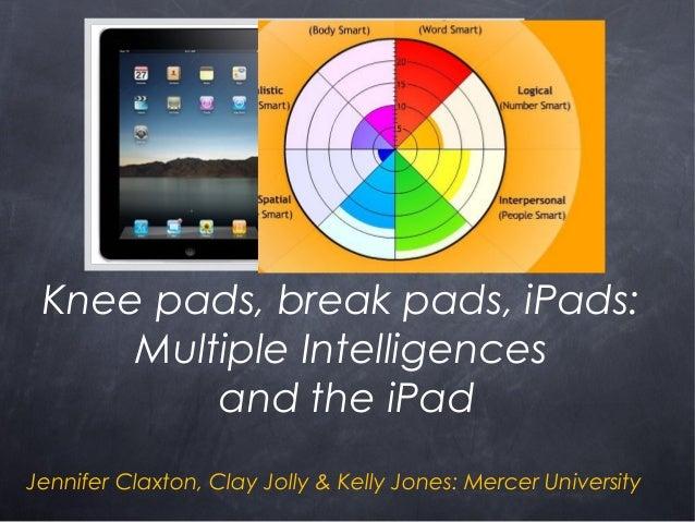 Knee pads, break pads, iPads: Multiple Intelligences and the iPad Jennifer Claxton, Clay Jolly & Kelly Jones: Mercer Unive...