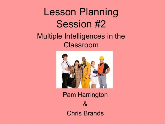 Lesson Planning Session #2 Multiple Intelligences in the Classroom Pam Harrington & Chris Brands