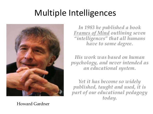 "Howard Gardner In 1983 he published a book Frames of Mind outlining seven ""intelligences"" that all humans have to some deg..."