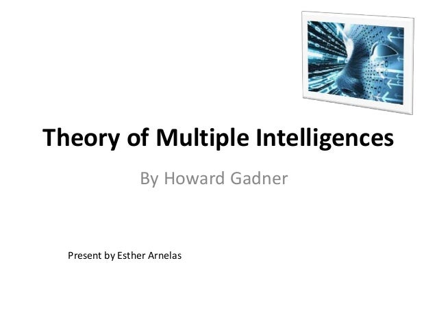 Theory of Multiple Intelligences By Howard Gadner Present by Esther Arnelas