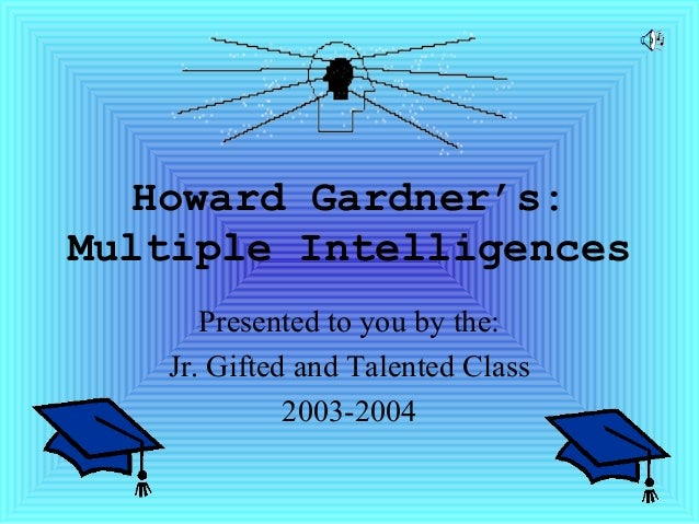 Howard Gardner's:Multiple IntelligencesPresented to you by the:Jr. Gifted and Talented Class2003-2004