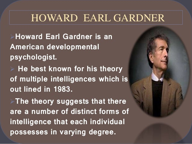 """dr howard gardner multiple intelligence Multiple intelligence was developed in 1983 by dr howard gardner, a professor of education at harvarduniversity according to howard gardner (2003), there are at least nine intelligences that all individuals posses through which we learn in today's society """"howard gardner's theory of multiple."""