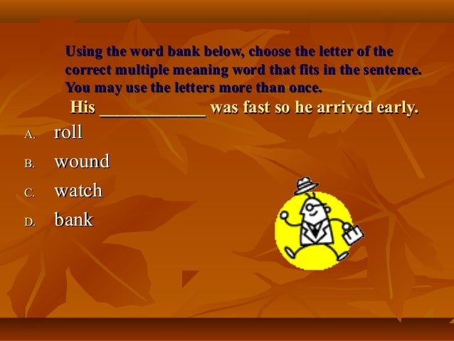 Using the word bank below, choose the letter of the     correct multiple meaning word that fits in the sentence.     You m...