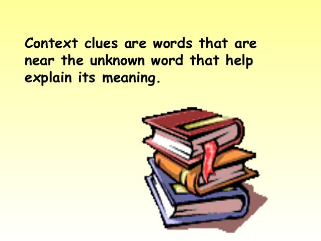 Context clues are words that arenear the unknown word that helpexplain its meaning.