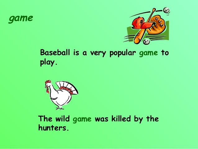 game       Baseball is a very popular game to       play.       The wild game was killed by the       hunters.
