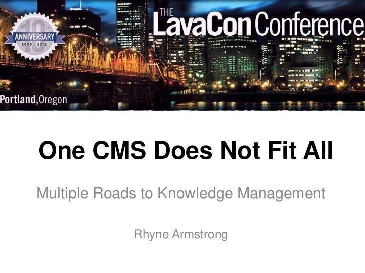 One CMS Does Not Fit AllMultiple Roads to Knowledge Management            Rhyne Armstrong