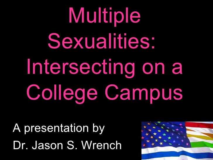 Multiple Sexualities:  Intersecting on a College Campus A presentation by  Dr. Jason S. Wrench
