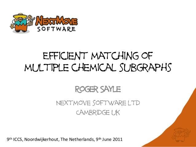 Efficient matching ofmultiple chemical subgraphsRoger SayleNextmove software ltdCambridge uk9th ICCS, Noordwijkerhout, The...