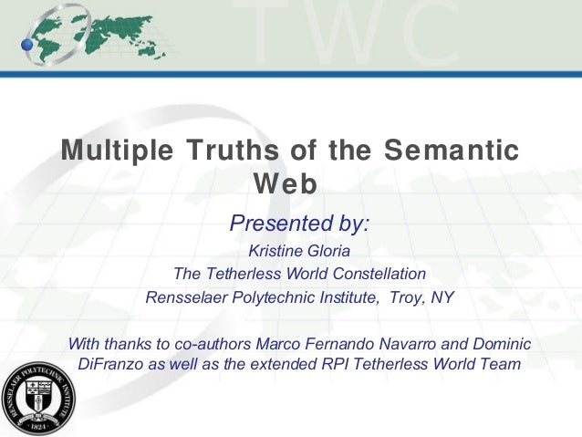 Multiple Truths of the Semantic Web Presented by: Kristine Gloria The Tetherless World Constellation Rensselaer Polytechni...