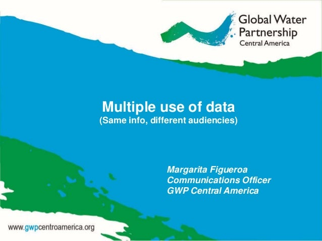 Multiple use of data (Same info, different audiencies) Margarita Figueroa Communications Officer GWP Central America