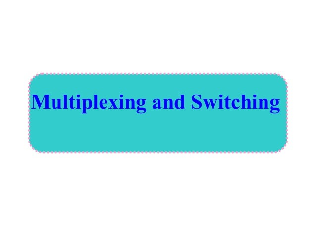 Multiplexing and Switching