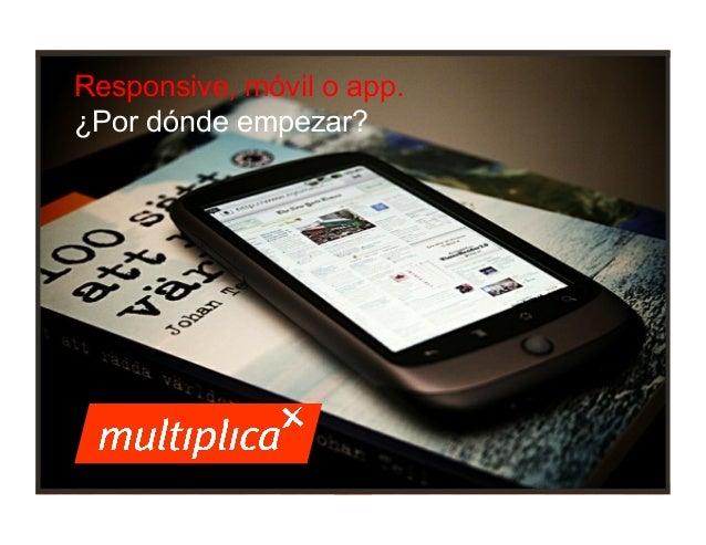 Responsive, móvil o app. ¿Por dónde empezar?  1