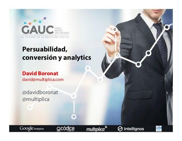 Persuabilidad, conversión y analytics David Boronat david@multiplica.com @davidboronat @multiplica