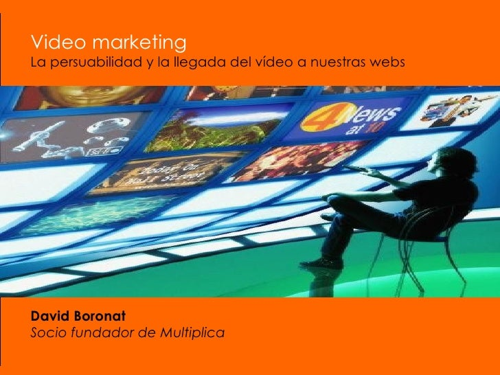 Video marketing La persuabilidad y la llegada del vídeo a nuestras webs David Boronat Socio fundador de Multiplica