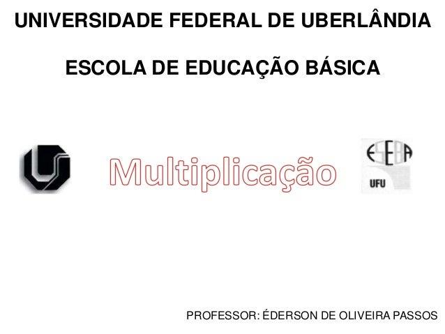 UNIVERSIDADE FEDERAL DE UBERLÂNDIA ESCOLA DE EDUCAÇÃO BÁSICA PROFESSOR: ÉDERSON DE OLIVEIRA PASSOS