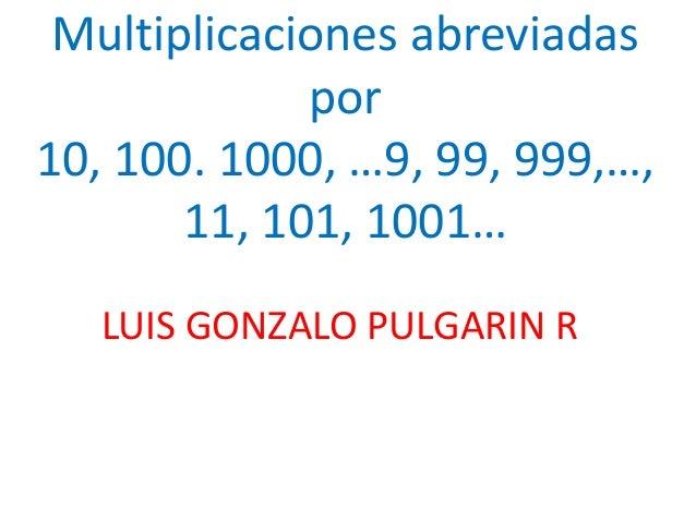 Multiplicaciones abreviadas por 10, 100. 1000, …9, 99, 999,…, 11, 101, 1001… LUIS GONZALO PULGARIN R