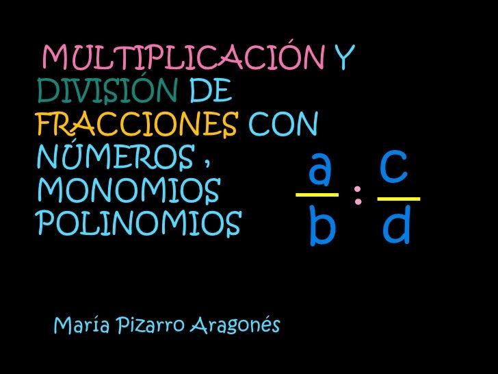MULTIPLICACIÓN YDIVISIÓN DEFRACCIONES CONNÚMEROS ,MONOMIOS        :                         a cPOLINOMIOS               b ...
