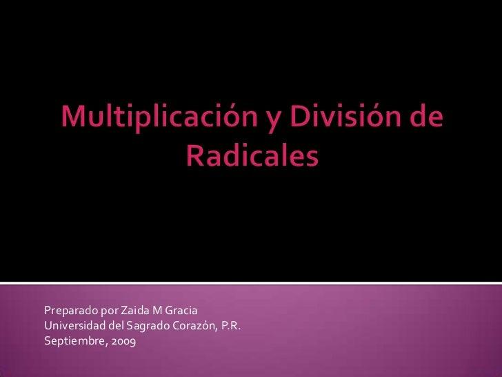 Multiplicación y División de Radicales<br />PreparadoporZaida M Gracia<br />Universidad del SagradoCorazón, P.R.<br />Sept...