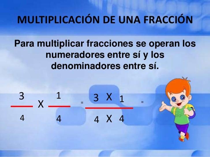 MULTIPLICACIÓN DE UNA FRACCIÓNPara multiplicar fracciones se operan los      numeradores entre sí y los       denominadore...