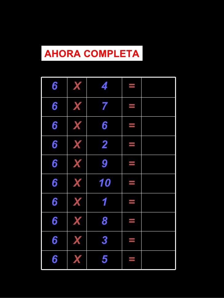 AHORA COMPLETA 6 X 4 = 6 X 7 = 6 X 6 = 6 X 2 = 6 X 9 = 6 X 10 = 6 X 1 = 6 X 8 = 6 X 3 = 6 X 5 =