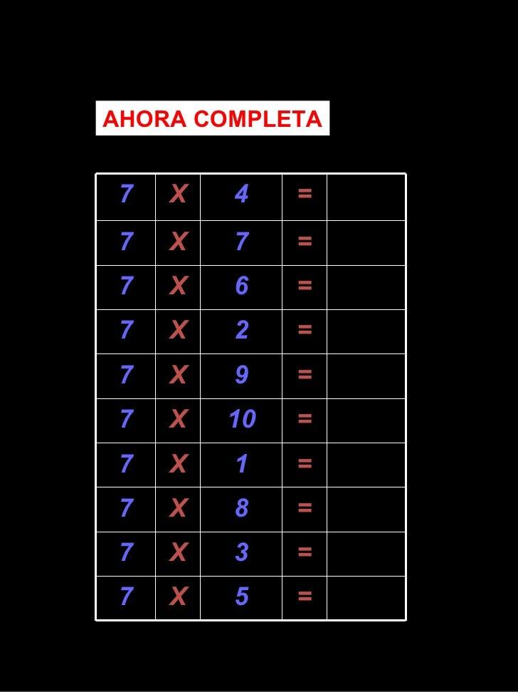AHORA COMPLETA 7 X 4 = 7 X 7 = 7 X 6 = 7 X 2 = 7 X 9 = 7 X 10 = 7 X 1 = 7 X 8 = 7 X 3 = 7 X 5 =