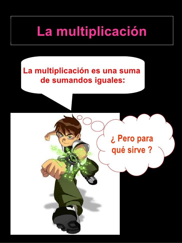 La multiplicación La multiplicación es una suma  de sumandos iguales : ¿ Pero para  qué sirve ?