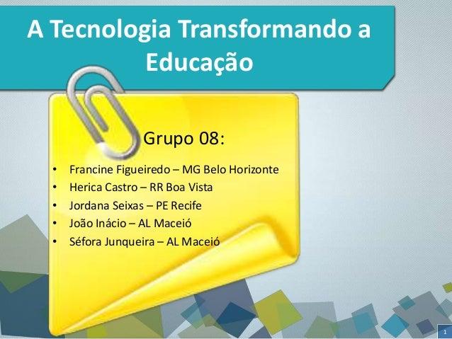 1  A Tecnologia Transformando a  Educação  Grupo 08:  • Francine Figueiredo – MG Belo Horizonte  • Herica Castro – RR Boa ...