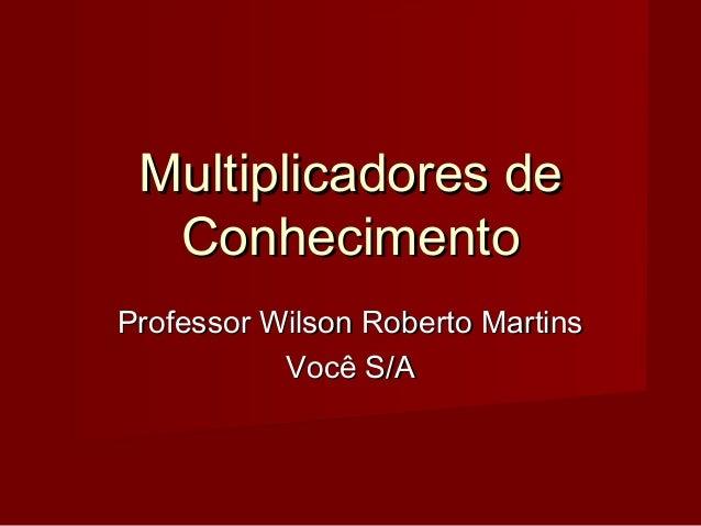 Multiplicadores deMultiplicadores de ConhecimentoConhecimento Professor Wilson Roberto MartinsProfessor Wilson Roberto Mar...