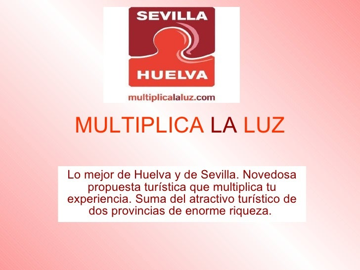 MULTIPLICA   LA   LUZ Lo mejor de Huelva y de Sevilla. Novedosa propuesta turística que multiplica tu experiencia. Suma de...