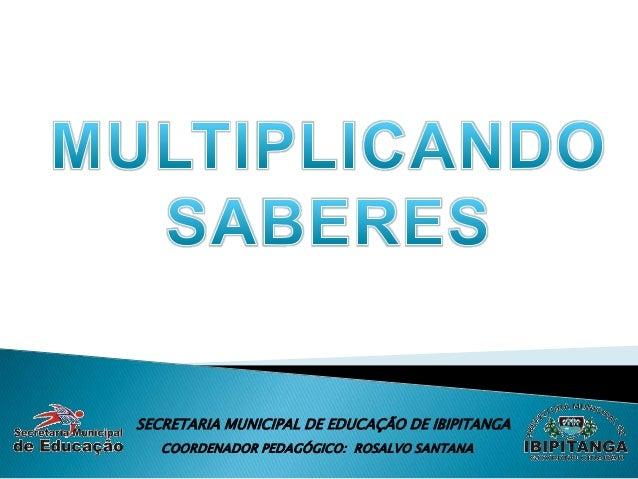 SECRETARIA MUNICIPAL DE EDUCAÇÃO DE IBIPITANGA   COORDENADOR PEDAGÓGICO: ROSALVO SANTANA