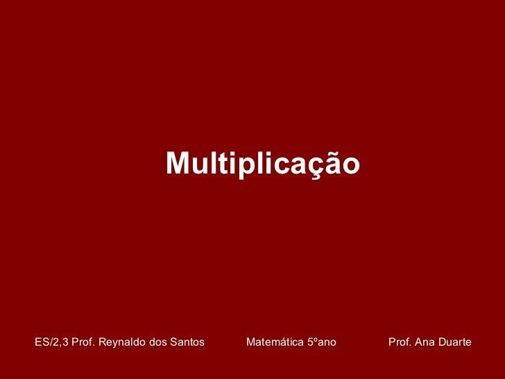 Multiplicação ES/2,3 Prof. Reynaldo dos Santos    Matemática 5ºano  Prof. Ana Duarte