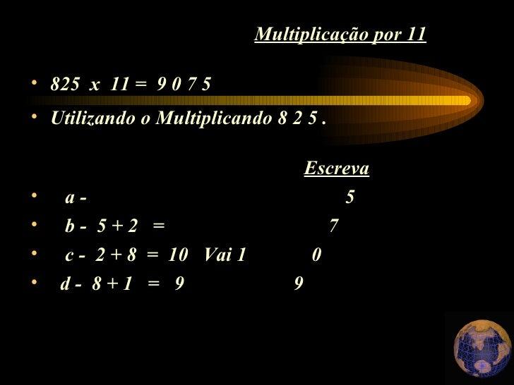 Multiplicação por 11 <ul><li>825  x  11 =  9 0 7 5 </li></ul><ul><li>Utilizando o Multiplicando 8 2 5 . </li></ul><ul><li>...