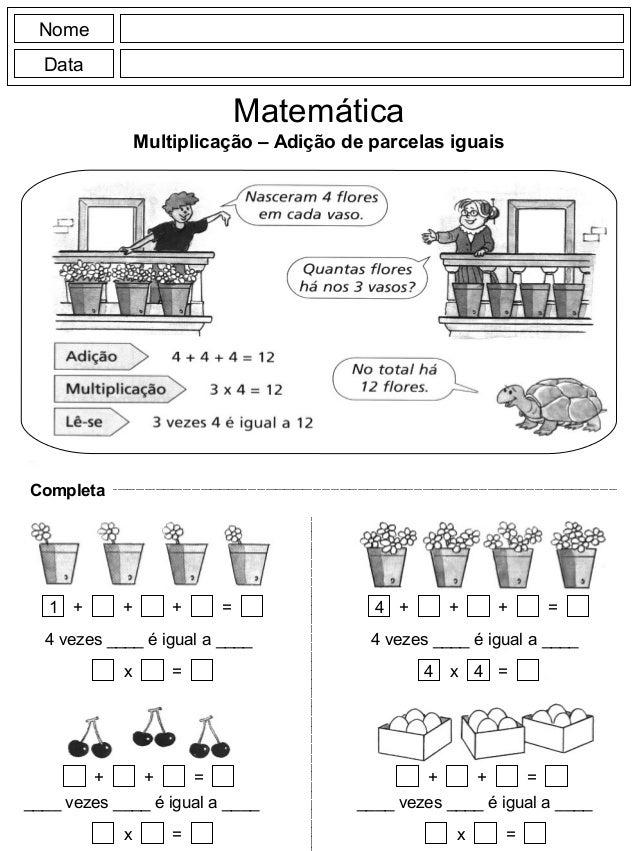 Nome Data Matemática Multiplicação – Adição de parcelas iguais Completa 1 + + = 4 vezes ____ é igual a ____ + x = + =+ ___...