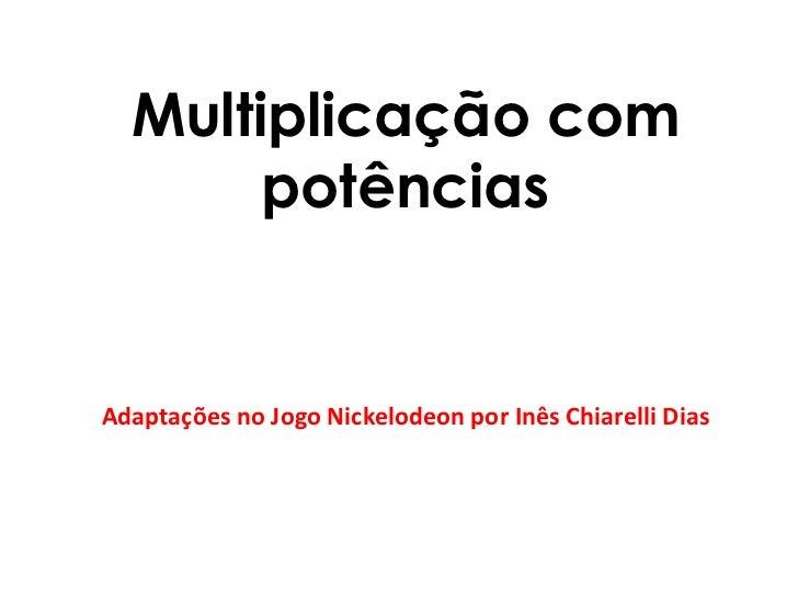Multiplicação com potências<br />Adaptações no Jogo Nickelodeon por Inês Chiarelli Dias<br />