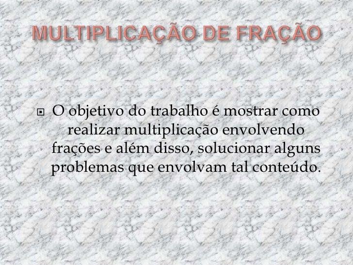 MULTIPLICAÇÃO DE FRAÇÃO<br />O objetivo do trabalho é mostrar como realizar multiplicação envolvendo frações e além disso,...