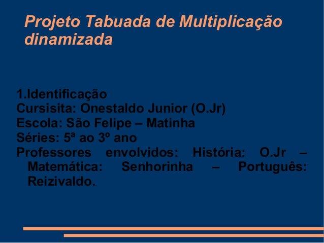 Projeto Tabuada de Multiplicação dinamizada 1.Identificação Cursisita: Onestaldo Junior (O.Jr) Escola: São Felipe – Matinh...