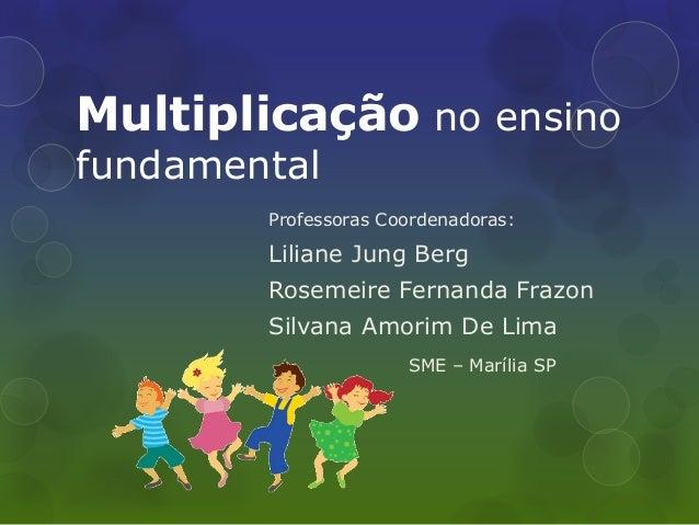 Multiplicação no ensino fundamental  Professoras Coordenadoras:  Liliane Jung Berg  Rosemeire Fernanda Frazon  Silvana Amo...