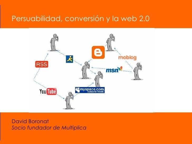 Persuabilidad, conversión y la web 2.0 David Boronat Socio fundador de Multiplica