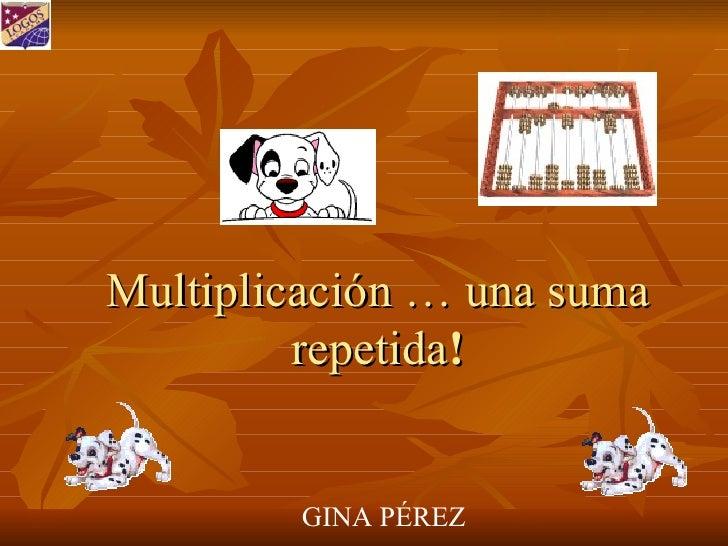 Multiplicación … una suma repetida ! GINA PÉREZ