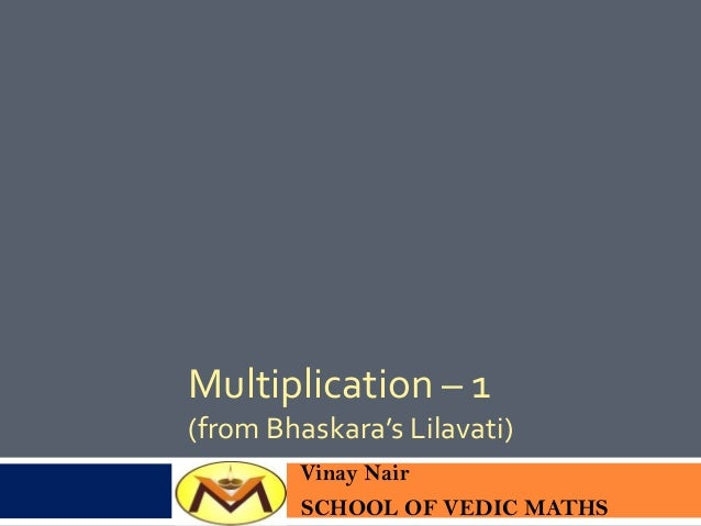 Multiplication – 1 (from Bhaskara's Lilavati) Vinay Nair SCHOOL OF VEDIC MATHS