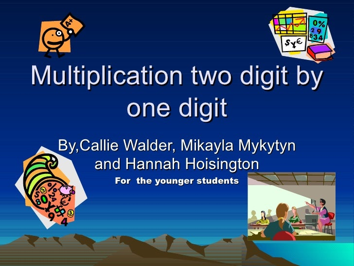 Multiplication two digit by one digit By,Callie Walder, Mikayla Mykytyn and Hannah Hoisington For  the younger students