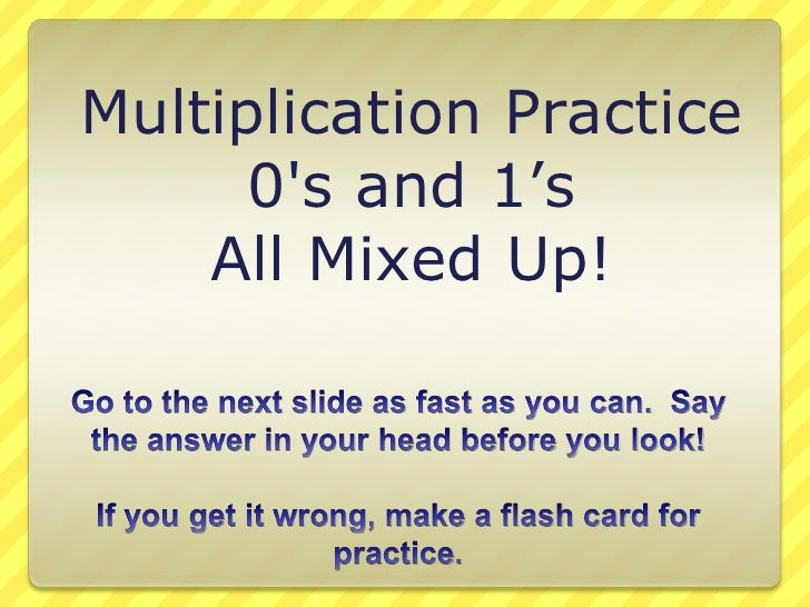 Multiplication Practice<br />0's and 1's<br />All Mixed Up!<br />Go to the next slide as fast as you can.  Say the an...