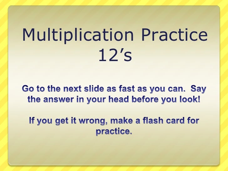 Multiplication Practice<br />12's<br />Go to the next slide as fast as you can.  Say the answer in your head before you lo...