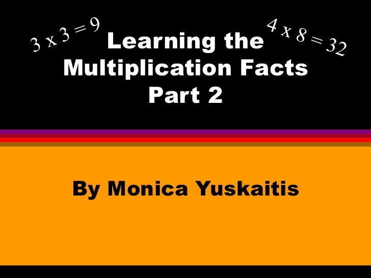 Learning the Multiplication Facts Part 2 By Monica Yuskaitis 3 x 3 = 9 4 x 8 = 32