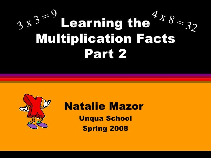 Learning the Multiplication Facts Part 2 Natalie Mazor  Unqua School Spring 2008 3 x 3 = 9 4 x 8 = 32