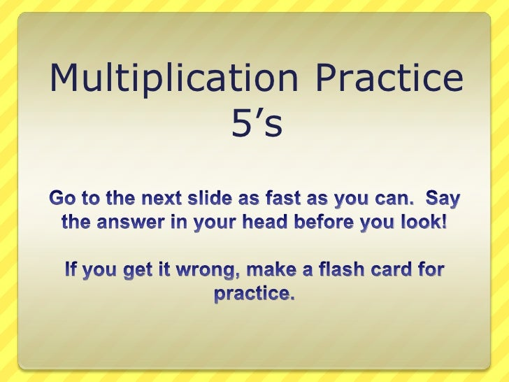 Multiplication Practice<br />5's<br />Go to the next slide as fast as you can.  Say the answer in your head before you loo...