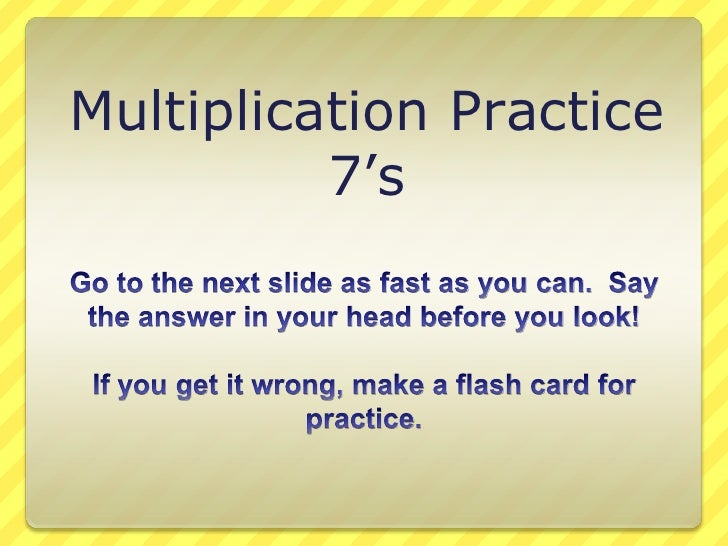 Multiplication Practice<br />7's<br />Go to the next slide as fast as you can.  Say the answer in your head before you loo...