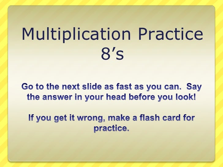 Multiplication Practice<br />8's<br />Go to the next slide as fast as you can.  Say the answer in your head before you loo...