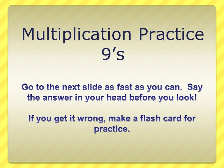 Multiplication Practice<br />9's<br />Go to the next slide as fast as you can.  Say the answer in your head before you loo...