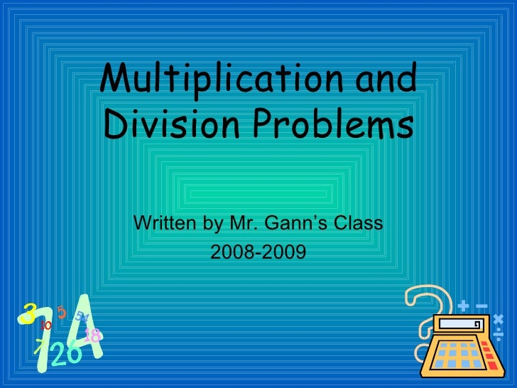 Multiplication and Division Problems <ul><li>Written by Mr. Gann's Class </li></ul><ul><li>2008-2009 </li></ul>